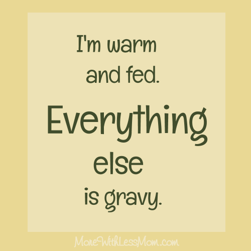 "hlessmom.com/wp-content/uploads/2015/11/gravy-200x200.png"" title=""I am warm and fed. Everything else is gravy."