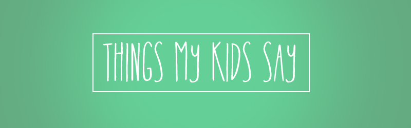 thingsmykidssay