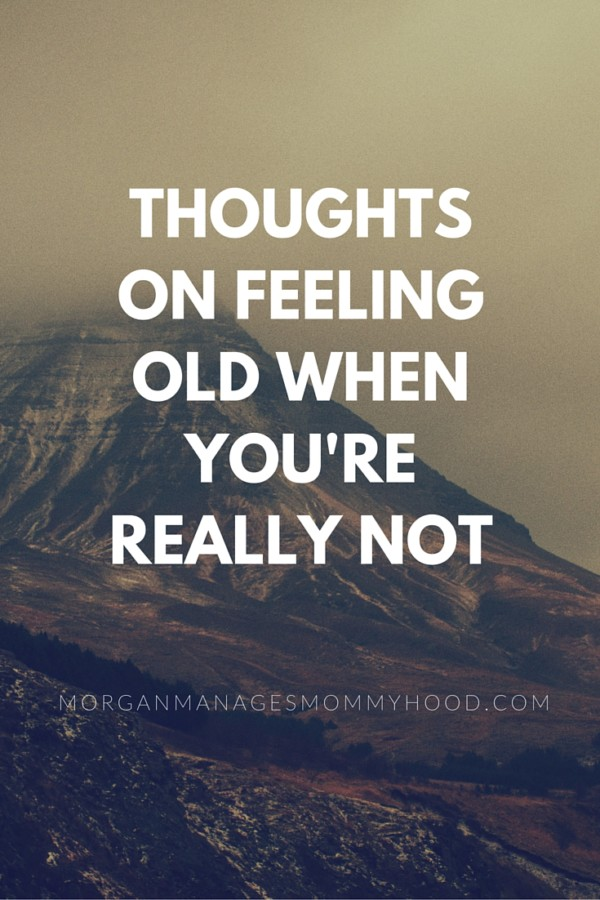 thoughts on feeling old when you're really not