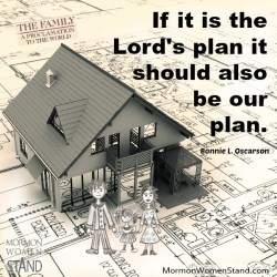 If it is the Lord's plan it should also be our plan. Bonnie L. Oscarson