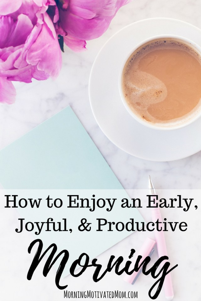 How to Enjoy an Early, Joyful, and Productive Morning. Do you want to start your day off right? Do you want to know how to make waking early a habit? Today I will share 8 steps for how to enjoy an early, joyful, and productive morning.