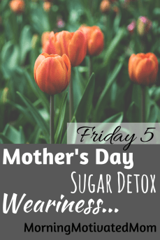 Mother's Day, Sugar Detox, I am Weary, Weariness