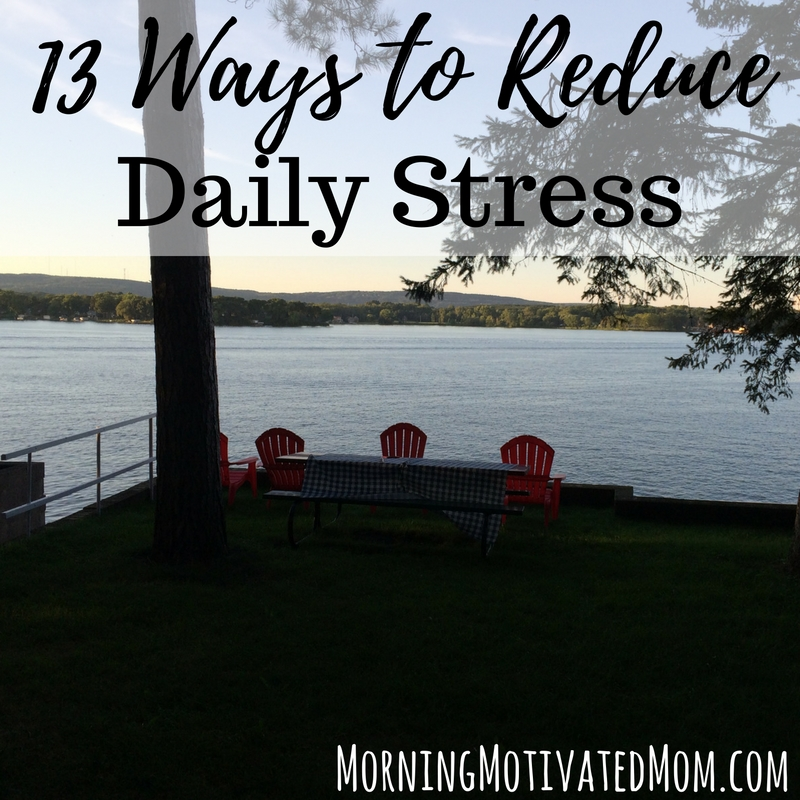 How to Reduce Daily Stress: Begin your day with quiet/alone time, Exercise, Get outside, Look for joy, Pray, Let go. Don't strive for perfection. Do not strive to do it all., Reset, Know what refreshes you, Make a grateful list, Stay hydrated, Get sleep, and Deep slow breathing.
