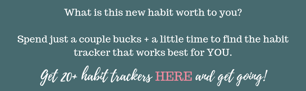 What is this new habit worth to you? Spend just a couple bucks + a little time to find the habit tracker that works best for YOU. Get 20+ habit trackers here and get going on creating that new habit!