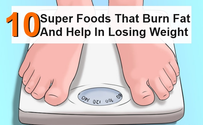 Super Foods That Burn Fat And Help In Losing Weight - 10 Super Foods That Burn Fat And Help In Losing Weight