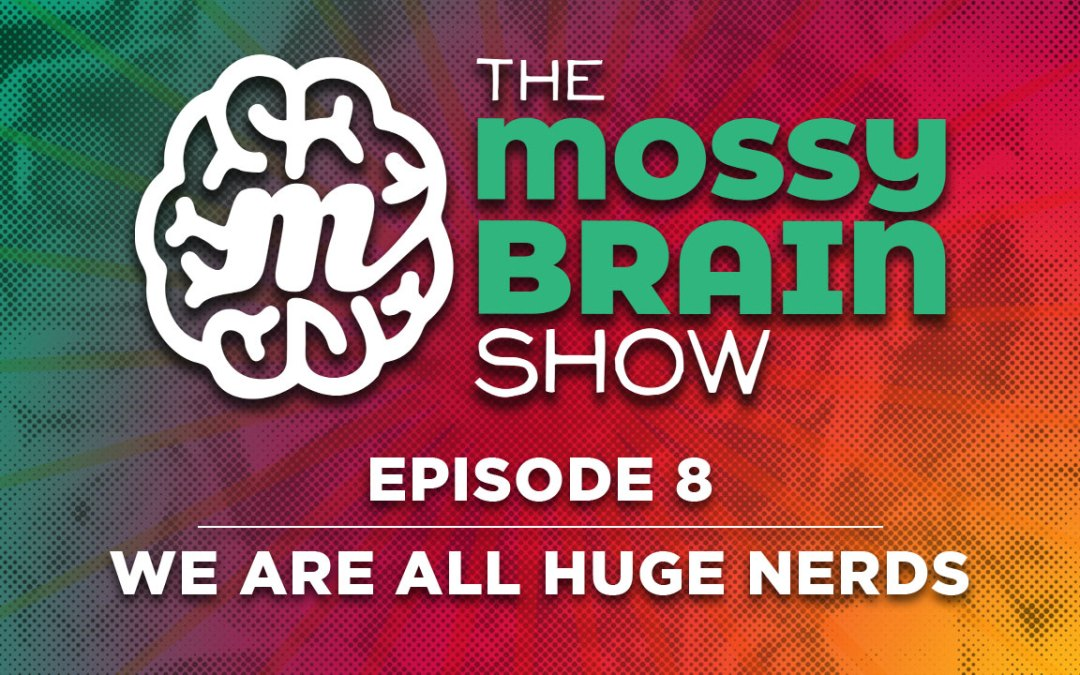 Ep 8 – We Are All Huge Nerds