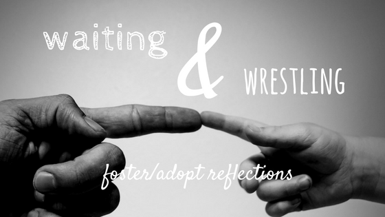 waiting & wrestling foster care adoption reflections