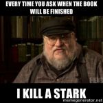 "George R.R. Martin saying ""Every time you ask when the book will be finished, I kill a Stark."""