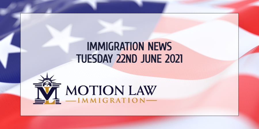 Your Summary of Immigration News in 22nd June, 2021