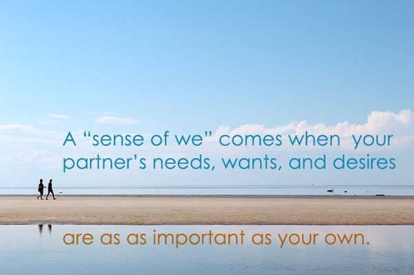 A sense of we-ness means your partners concerns are as important as your own.