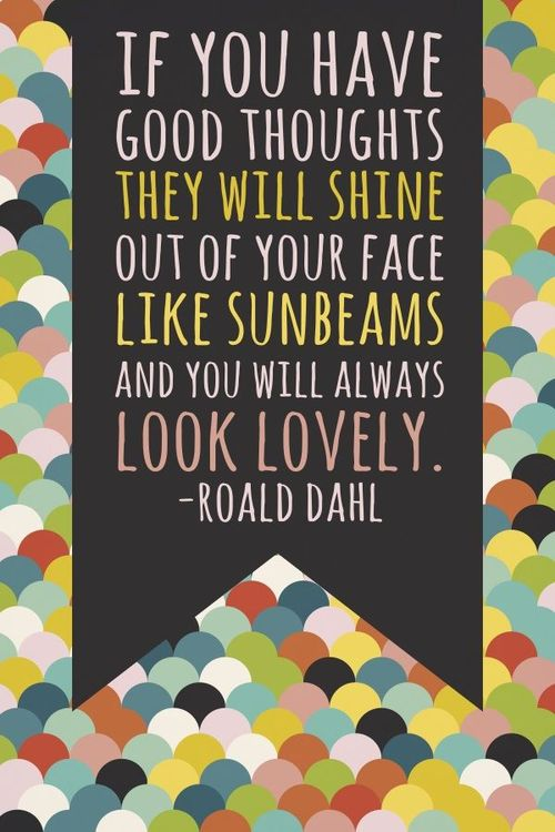 If you have good thoughts they will shine out of your face like sunbeams and you will always look lovely. ~ Roald dahl