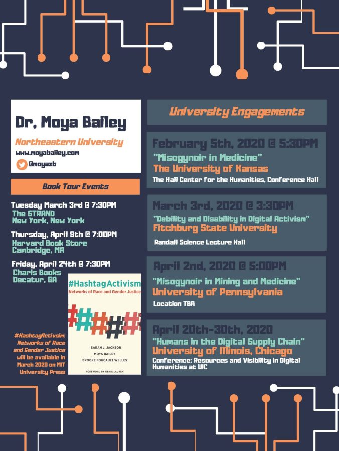 "Dr, Moya Bailey Northeastern University   February 5th, 2020 @ 5:30PM ""Misogynoir in Medicine"" The University of Kansas The Hall Center for the Humanities, Conference Hall  March 3rd, 2020 @ 3:30PM ""Debility and Disability in Digital Activism"" Fitchburg State University Randall Science Lecture Hall  April 20th-30th, 2020 ""Humans in the Digital Supply Chain"" University of Illinois, Chicago  Conference: Resources and Visibility in Digital Humanities at UIC April 2nd, 2020 @ 5:00PM  Tuesday March 3rd @ 7:30PM The STRAND New York, New York  Thursday, April 9th @ 7:00PM Harvard Book Store Cambridge, MA  Friday, April 24th @ 7:30PM Charis Books Decatur, GA"