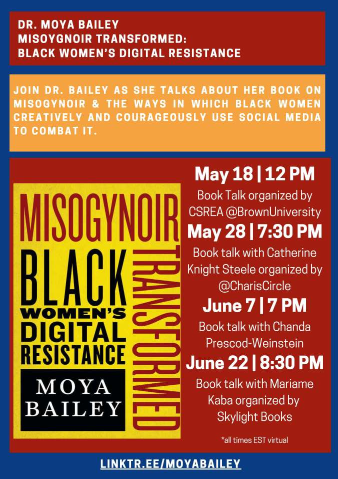 Alt text: DR. MOYA BAILEY MISOYGNOIR TRANSFORMED: BLACK WOMEN'S DIGITAL RESISTANCE JOIN DR. BAILEY AS SHE TALKS ABOUT HER BOOK ON MISOGYNOIR & THE WAYS IN WHICH BLACK WOMEN CREATIVELY AND COURAGEOUSLY USE SOCIAL MEDIA TO COMBAT IT. May 18 | 12 PM Book Talk organized by CSREA Brown University May 28 | 7:30 PM Book talk with Catherine Knight Steele organized by Charis Books and More/Charis Circle and supporting ZAMI NOBLA (National Organization of Black Lesbians on Aging) June 7 | 7 PM Book talk with Chanda Prescod-Weinstein at Brookline Booksmith June 22 | 8:30 PM Book talk with Mariame Kaba organized by Skylight Books *all times EST virtual LINKTR.EE/MOYABAILEY