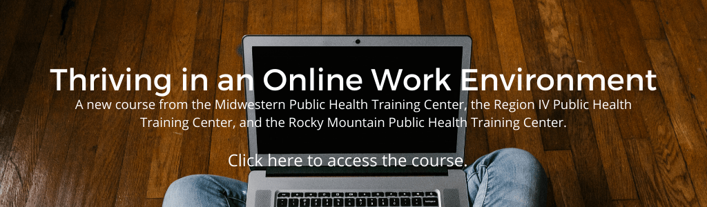 Thriving in an Online Work Environment, A new course from the Midwestern Public Health Training Center, the Region IV Public Health Training Center, and the Rocky Mountain Public Health Training Center.