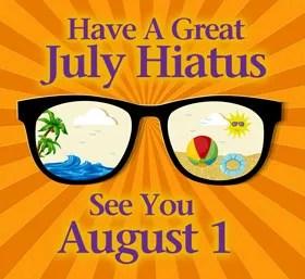 Summer Break - July Hiatus