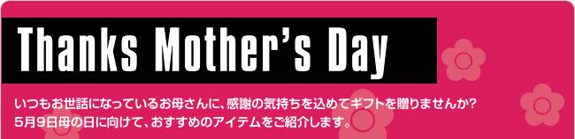 Thanks Mother's Day いつもお世話になっているお母さんに、感謝の気持ちを込めてギフトを贈りませんか?5月9日母の日に向けて、おすすめのアイテムをご紹介します。母の日のお届けをご希望の方はお早めに!