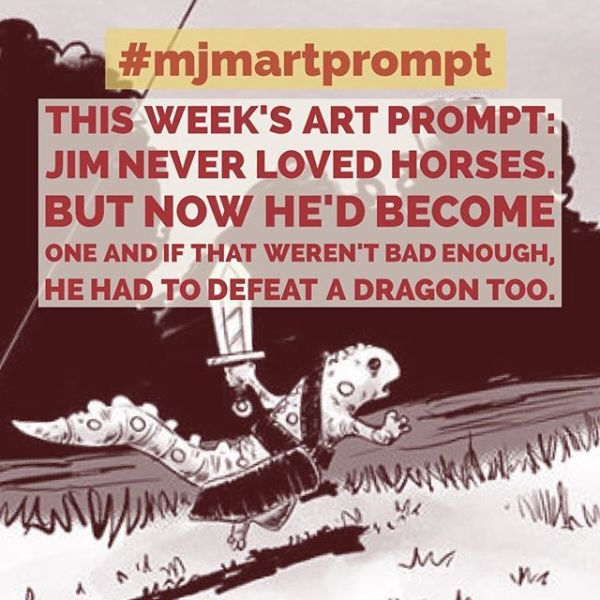 "Second Weekly MJMartprompt This Week's Art Prompt I Posted: "" Jim never loved horses. But now he'd become one and if that weren't bad enough, he had to defeat a dragon too. "" There were some great submissions last time. Join in on the fun. GUIDES: 1) Every Saturday evening I will post an 2) you and I will draw something based on the prompt. (Try to keep it all-age appropriate.) 3) tag me @mrjaymyers Also tag and share on your feed. 4) prior to the next weeks prompt I will post the four (all-age appropriate only). If I get enough interest I will keep it going."