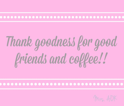 Thank goodness for good friends and coffee