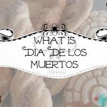 What Is Dia De Los Muertos