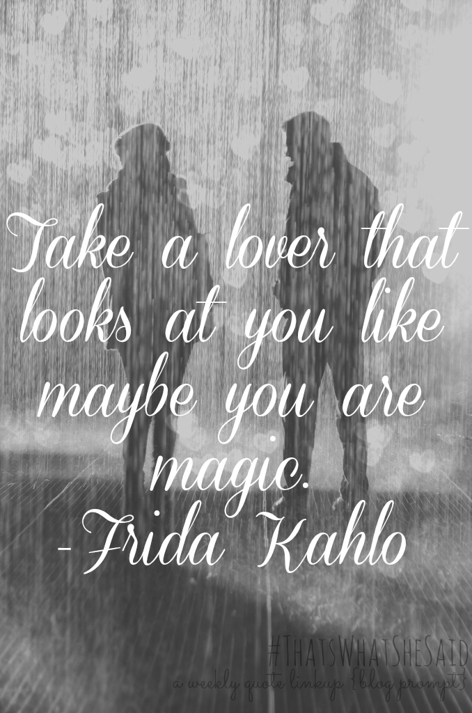 TWSS: Take a Lover That Looks at You Like Maybe YOU Are Magic- Frida Kahlo