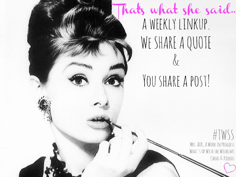 That's What She Said A weekly linkup, we share a quote and you share a post!  Writers  Bloggers  Word Lovers  Women's Words  Quotes  Linkup