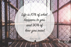 Mrs. AOK, a Work in Progress Life is 10% of what happens to you, and 90% of how YOU react. People Matter
