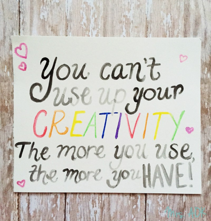 You Can't Use Up Your CREATIVITY. The More you use, the more you have.