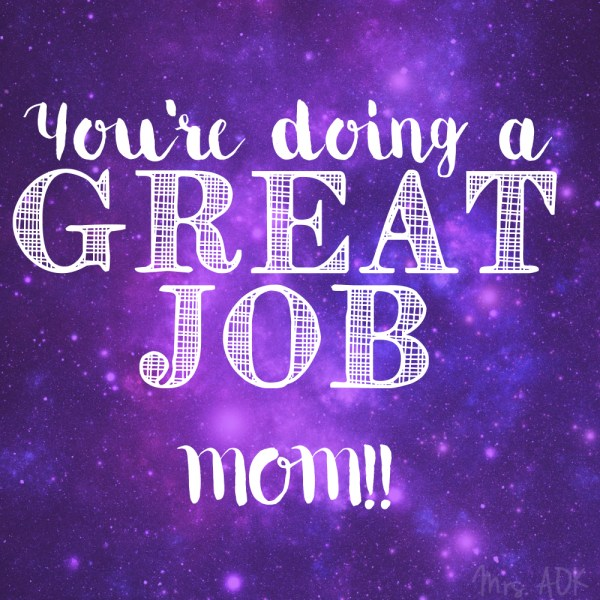 You're doing a great job, mama!