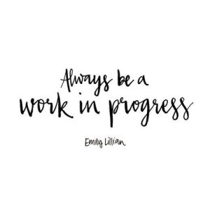 Always be a work in progress| Emily Lillian| Quotes| Mrs. AOK, A Work In Progress