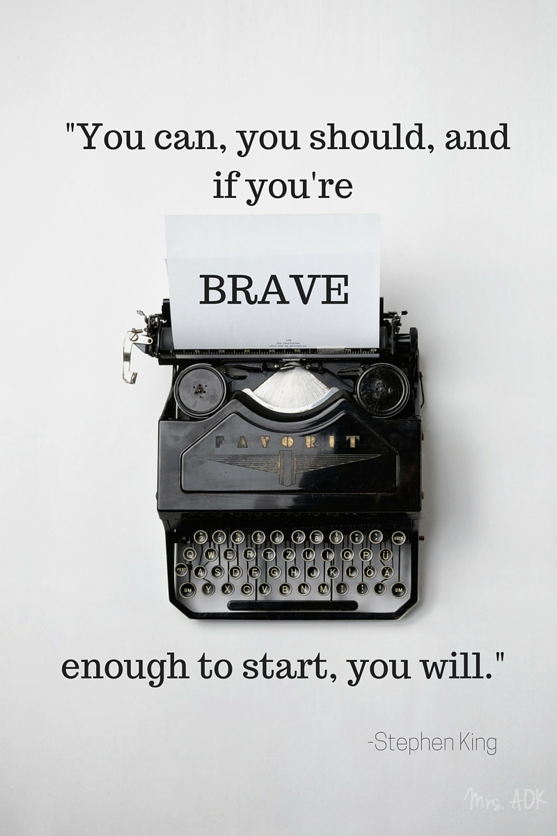 You can, you should, and if you're brave enough to start, you will. | Stephen King| Quote| Word| Mrs. AOK, A Work In Progress.com