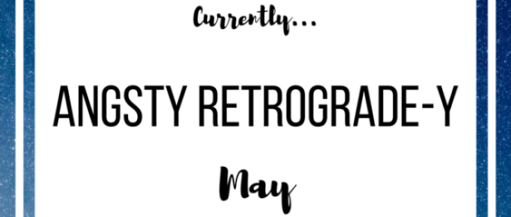 Currently: Angsty Retrograde-y May