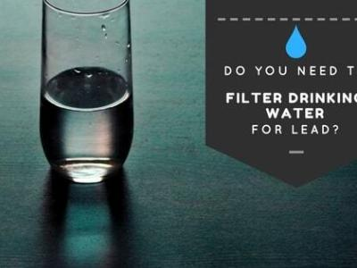 Do You Need to Filter Drinking Water for Lead?