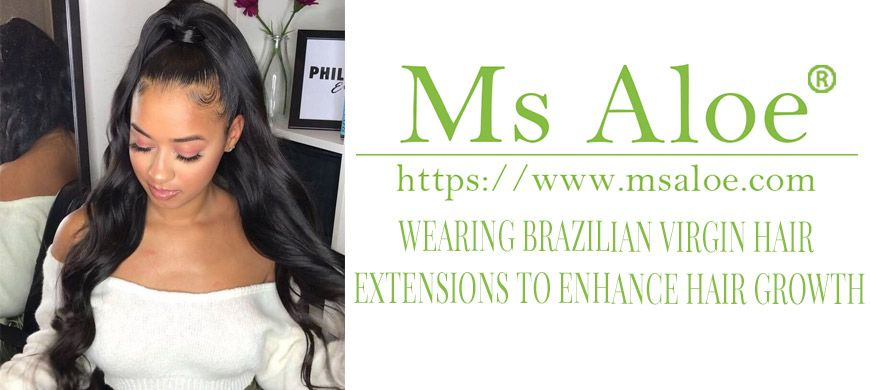 WEARING BRAZILIAN VIRGIN HAIR EXTENSIONS TO ENHANCE HAIR GROWTH