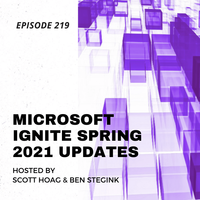 Episode 219 – Microsoft Ignite Spring 2021 Updates