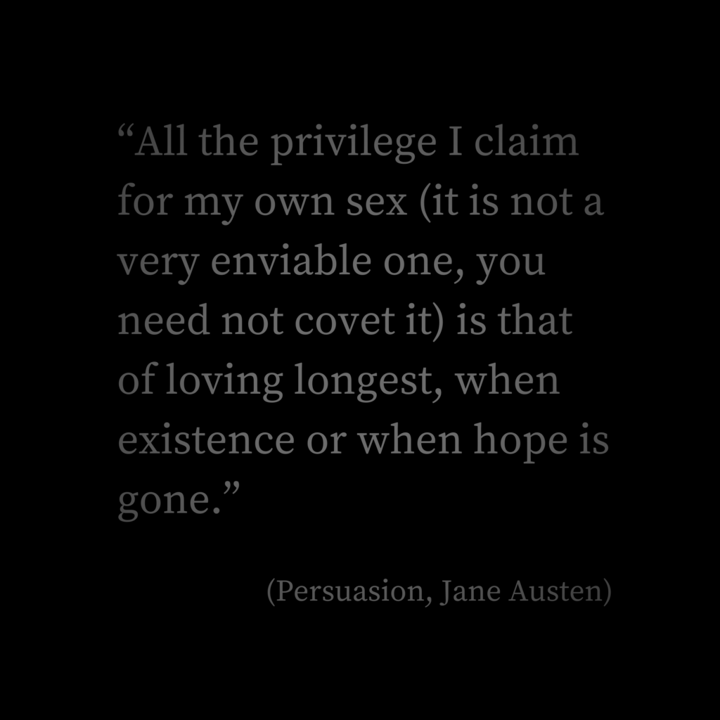 """All the privilege I claim for my own sex (it is not a very enviable one, you need not covet it) is that of loving longest, when existence or when hope is gone.""  (Persuasion, Jane Austen)"