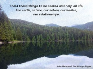 """""""I hold these things to be sacred and holy: all life, the earth, nature, our selves, our bodies, our relationships."""" - John Halstead, The Allergic Pagan"""