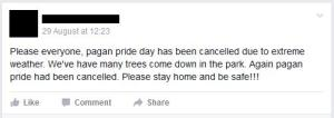 """Please everyone, pagan pride day has been cancelled due to extreme weather. We've have many trees come down in the park. Again pagan pride had been cancelled. Please stay home and be safe!!!"""