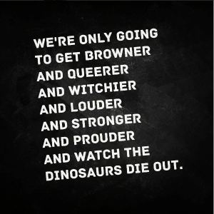 We're only going to get browner and queerer and witchier and louder and stronger and prouder and watch the dinosaurs die out.
