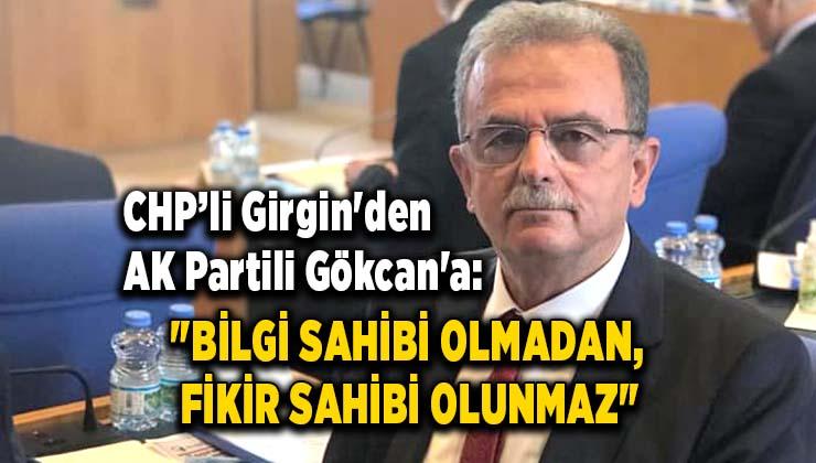 """CHP'li Girgin'den AK Partili Gökcan'a ; """"BİLGİ SAHİBİ OLMADAN, FİKİR SAHİBİ OLUNMAZ"""""""