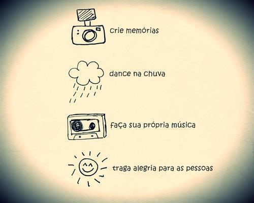 Crie memórias, dance na chuva, faça sua própria música, traga alegria para as pessoas.