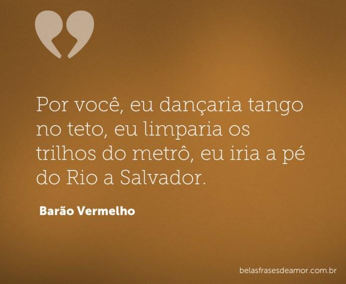 Por você, eu dançaria tango no teto, eu limparia os trilhos do metrô, eu iria a pé do Rio a Salvador