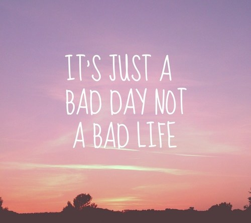 Its A Bad Day Not A Bad Life