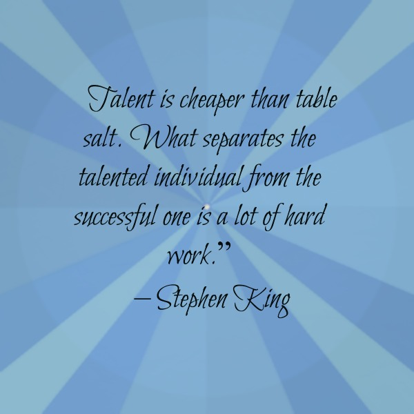 "Talent is cheaper than table salt. What separates the talented individual from the successful one is a lot of hard work."" – Stephen King"