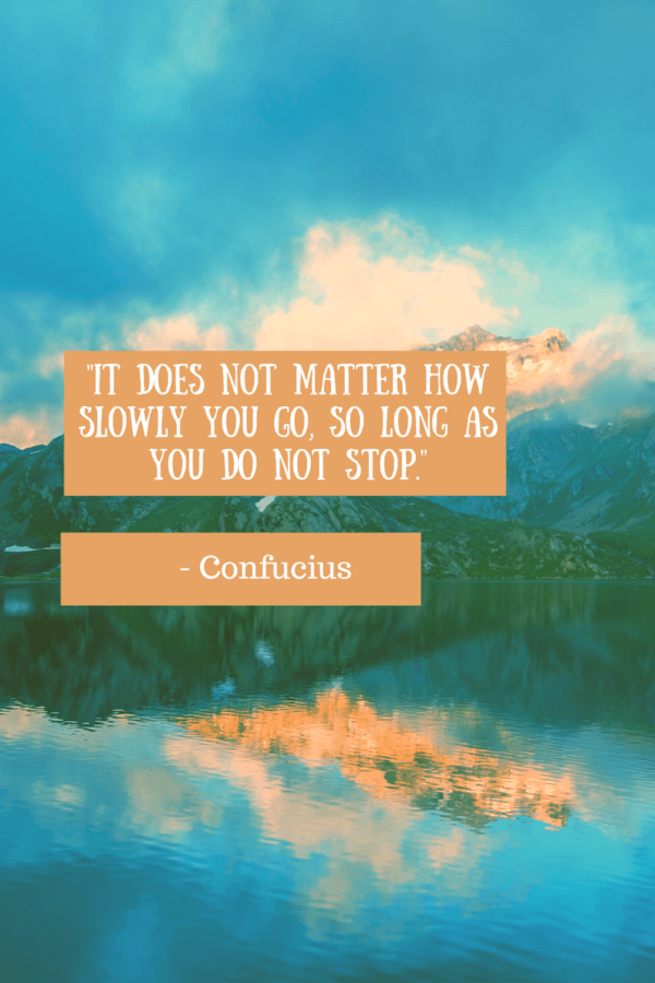 "Inspiring Quotes ""It does not matter how slowly you go so long as you do not stop."" -Confucius"