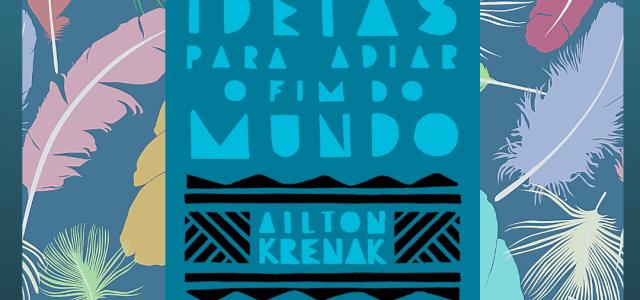 Ideias Para Adiar o Fim do Mundo – Ailton Krenak | O Mundo é muito mais do que o lugar que habitamos.