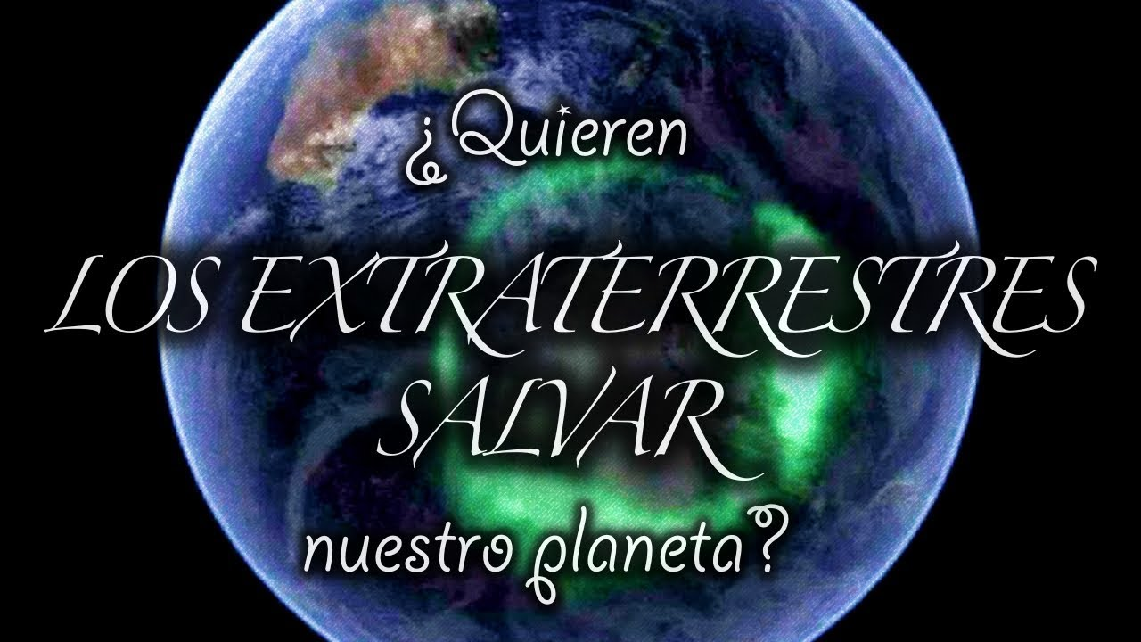 ¿Quieren los extraterrestres salvar la tierra?