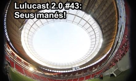 Lulucast 2.0 #43 | Seus Manés!