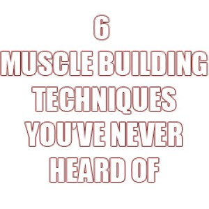 6 Techniques To Build Muscle That You've Never Heard Of