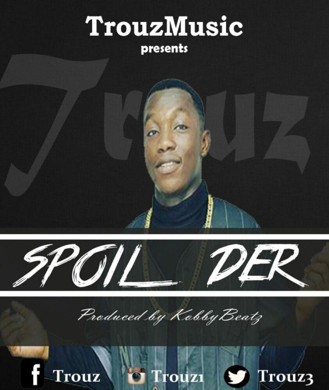 Trouz Music -SPOIL DER ft. Kobby Beatz (prodby Kobby Beatz