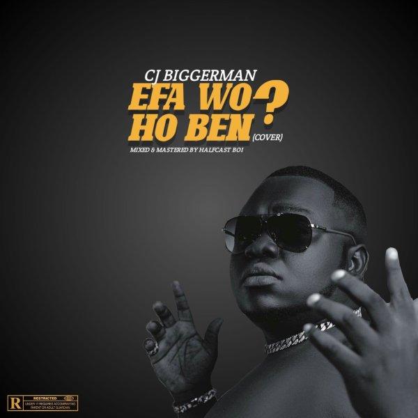 CJ Biggerman – Efa Wo Ho Ben (Cover)